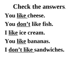 Check the answers. You like cheese. You don't like fish. I like ice cream. Yo