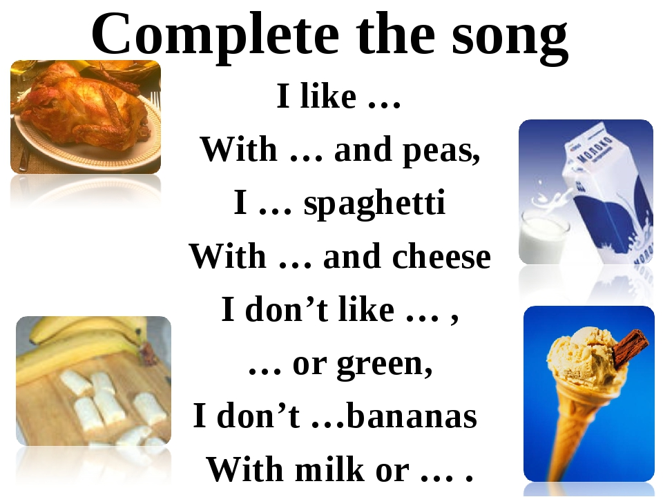 Complete the song I like … With … and peas, I … spaghetti With … and cheese I...