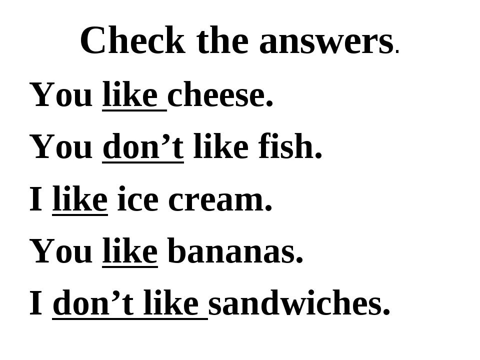 Check the answers. You like cheese. You don't like fish. I like ice cream. Yo...