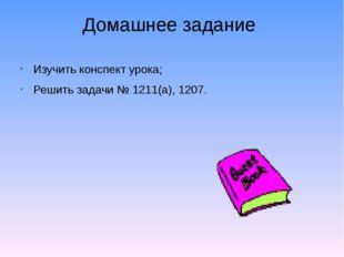 Домашнее задание Изучить конспект урока; Решить задачи № 1211(а), 1207.