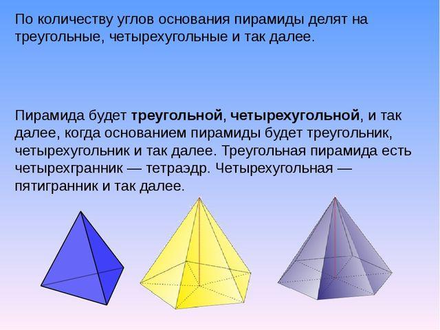 По количеству углов основания пирамиды делят на треугольные, четырехугольные...