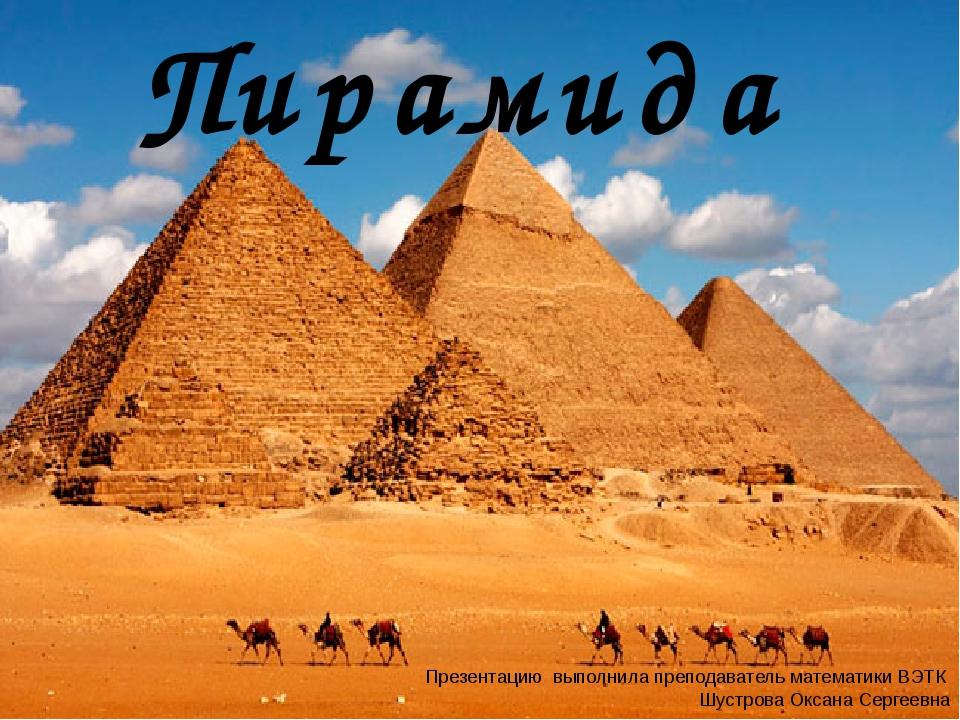 Пирамида Презентацию выполнила преподаватель математики ВЭТК Шустрова Оксана...