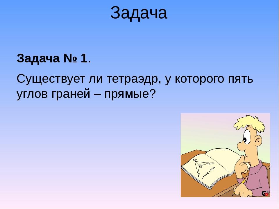 Задача Задача № 1. Существует ли тетраэдр, у которого пять углов граней – пря...
