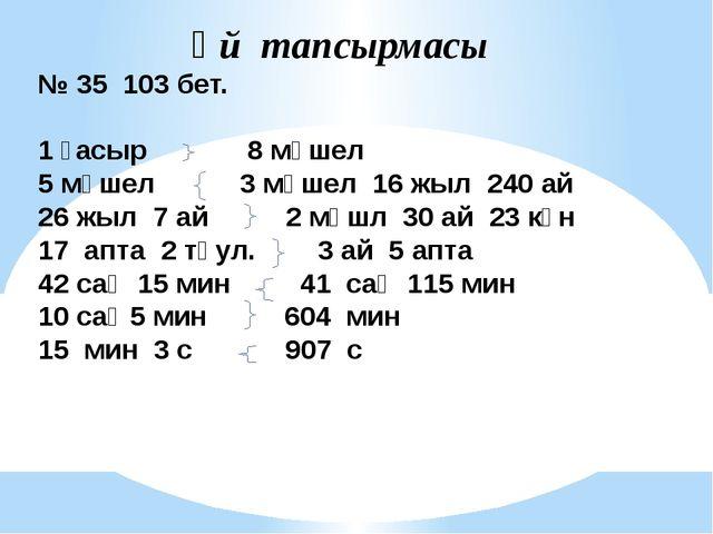 Үй тапсырмасы № 35 103 бет. 1 ғасыр 8 мүшел 5 мүшел 3 мүшел 16 жыл 240 ай 26...
