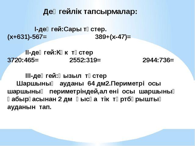 Деңгейлік тапсырмалар: І-деңгей:Сары түстер. (х+631)-567= 389+(х-47)= ІІ-де...