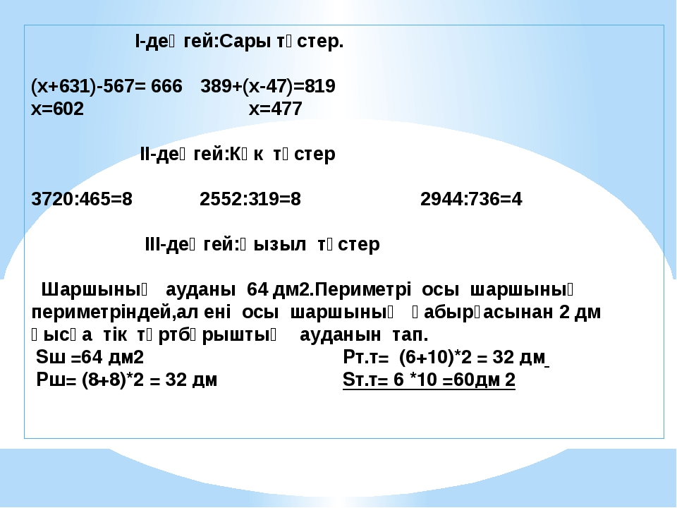І-деңгей:Сары түстер. (х+631)-567= 666389+(х-47)=819 x=602 x=477 ІІ-деңгей...