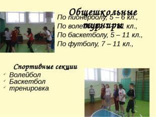 Общешкольные турниры По пионерболу, 5 – 6 кл., По волейболу, 7 – 11 кл., По б