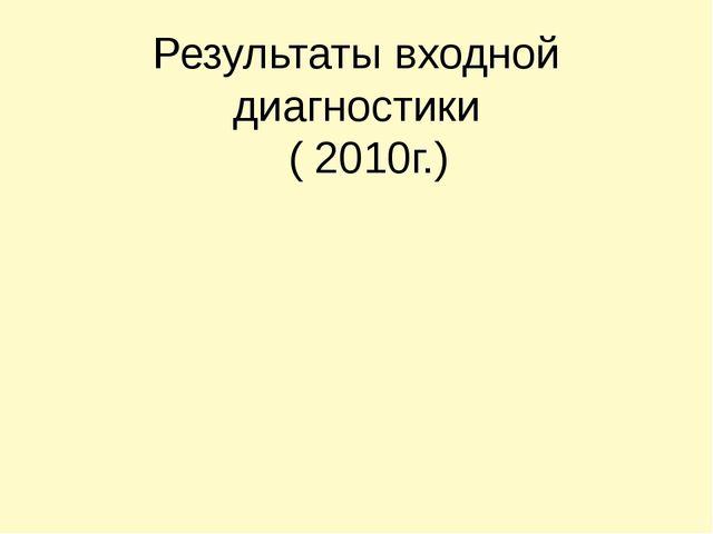 Результаты входной диагностики ( 2010г.)
