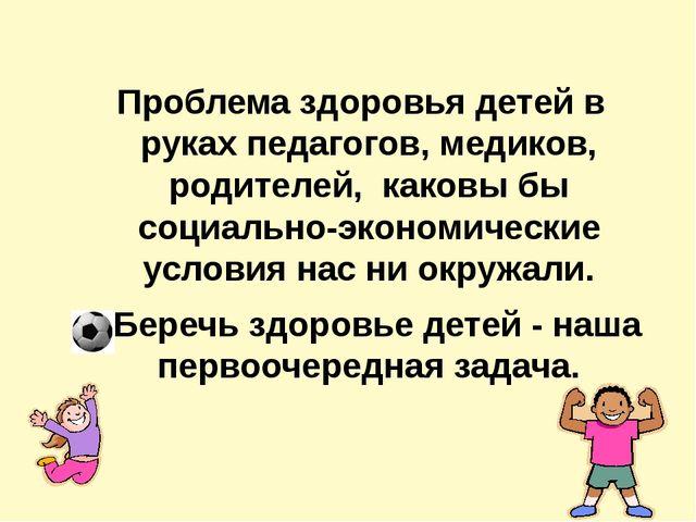 Проблема здоровья детей в руках педагогов, медиков, родителей, каковы бы соц...