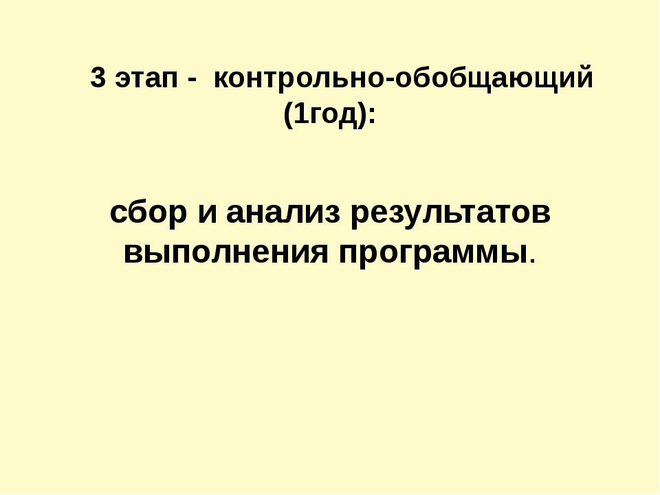 3 этап - контрольно-обобщающий (1год): сбор и анализ результатов выполнения...