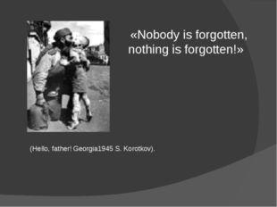 (Hello, father! Georgia1945 S. Korotkov). «Nobody is forgotten, nothing is fo