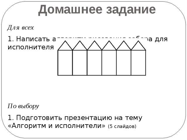 Домашнее задание Для всех 1. Написать алгоритм рисования забора для исполните...