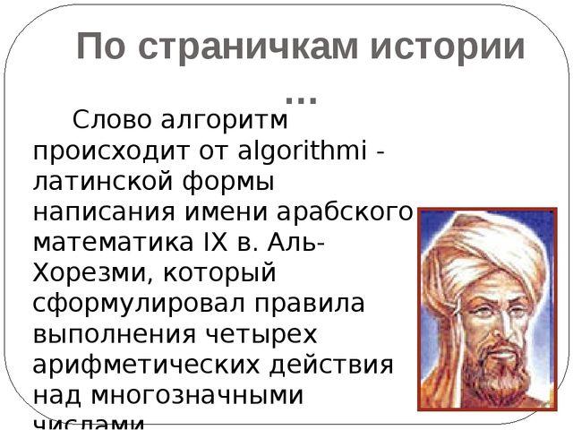 По страничкам истории … Слово алгоритм происходит от algorithmi - латинской...