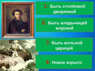 1: Быть столбовой дворянкой 4: Новое корыто 3: Быть вольной царицей 2: Быть в