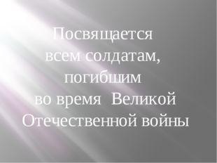 Посвящается всем солдатам, погибшим во время Великой Отечественной войны