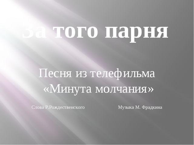 За того парня Песня из телефильма «Минута молчания» Слова Р.Рождественского М...