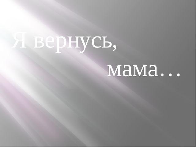 Я вернусь, мама…