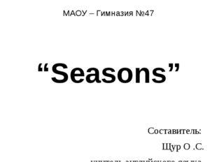 """МАОУ – Гимназия №47 """"Seasons"""" Составитель: Щур О .С. учитель английского язык"""