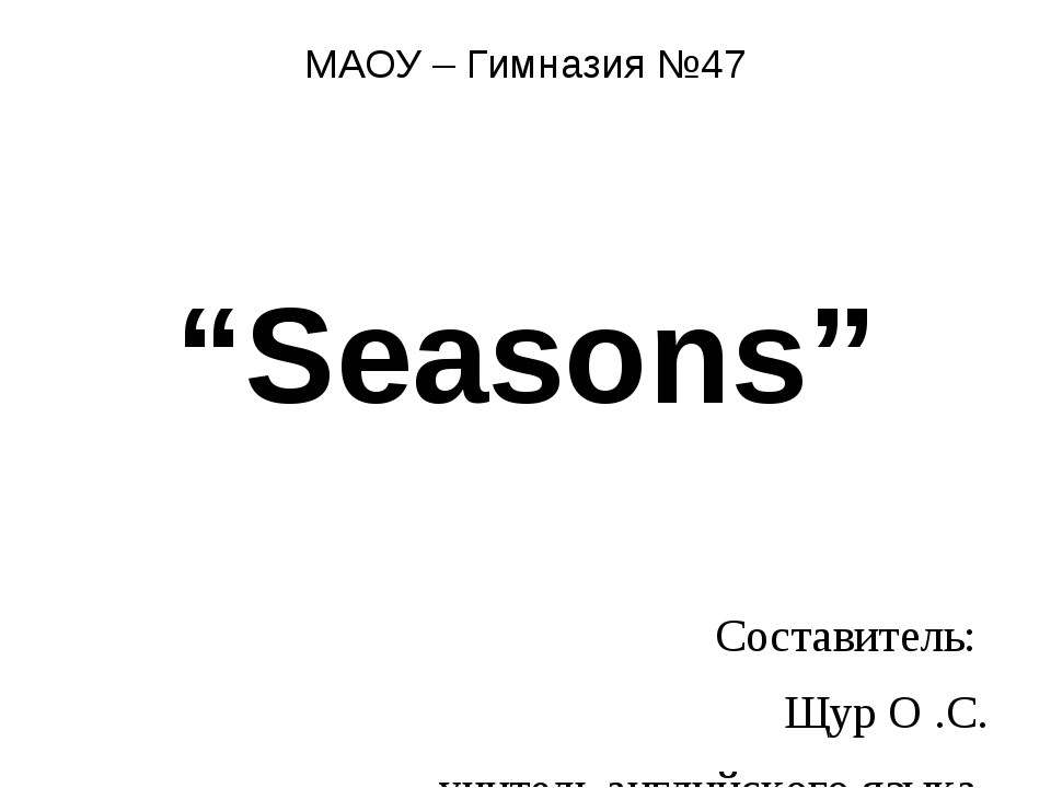 """МАОУ – Гимназия №47 """"Seasons"""" Составитель: Щур О .С. учитель английского язык..."""