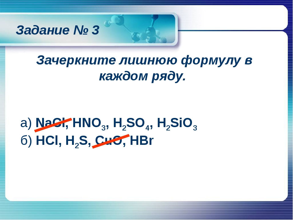 Зачеркните лишнюю формулу в каждом ряду. а) NaCl, HNO3, H2SO4, H2SiO3 б) HCl,...
