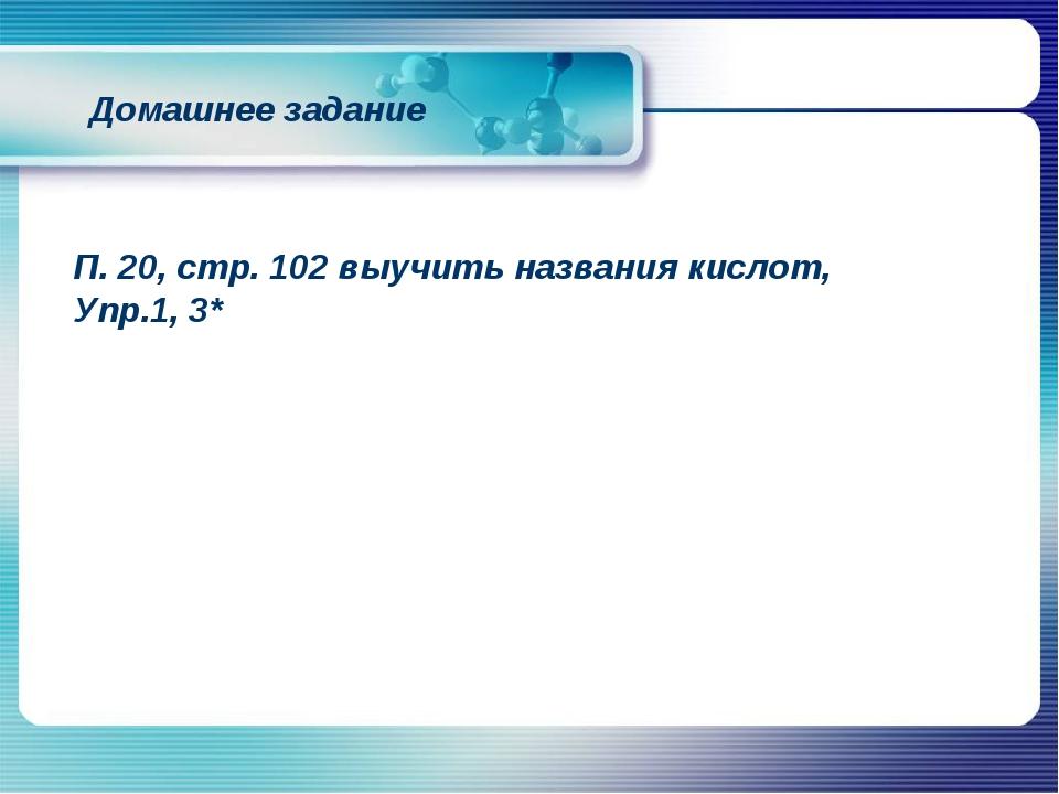 Домашнее задание П. 20, стр. 102 выучить названия кислот, Упр.1, 3*