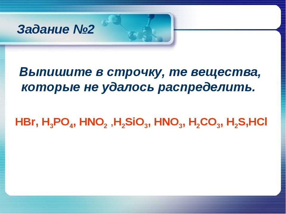 HBr, H3PO4, HNO2 ,H2SiO3, HNO3, H2CO3, H2S,HCl Задание №2 Выпишите в строчку,...