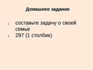 Домашнее задание составьте задачу о своей семье 297 (1 столбик)