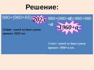 Решение: 2025 1960+а Ответ: поезд за двое суток прошел 2025 км. 980+(980+65)=