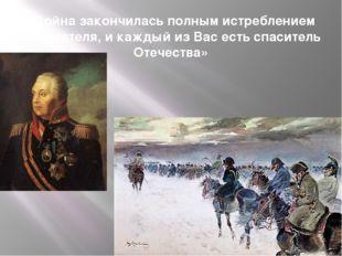 «Война закончилась полным истреблением неприятеля, и каждый из Вас есть спаси