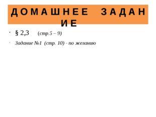Д О М А Ш Н Е Е З А Д А Н И Е § 2,3 (стр.5 – 9) Задание №1 (стр. 10) - по жел