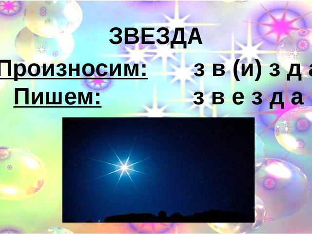 ЗВЕЗДА Произносим: з в (и) з д а Пишем: з в е з д а