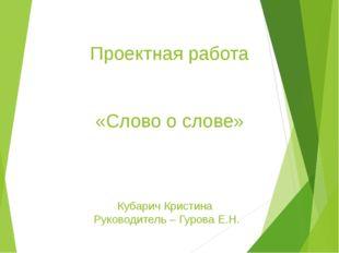 Проектная работа «Слово о слове» Кубарич Кристина Руководитель – Гурова Е.Н.