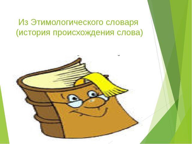 Из Этимологического словаря (история происхождения слова) Этимологический сло...