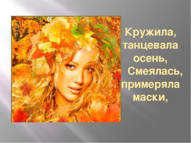 Кружила, танцевала осень, Смеялась, примеряла маски,