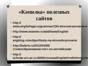 «Копилка» полезных сайтов http://www.englishege.ru/grammar/150-slovoobrazovan