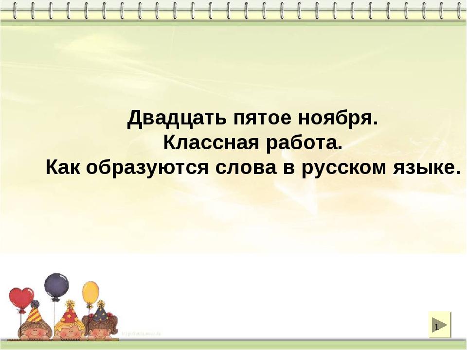 Двадцать пятое ноября. Классная работа. Как образуются слова в русском языке. *