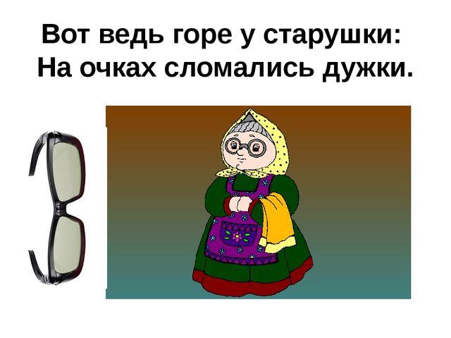 Вот ведь горе у старушки: На очках сломались дужки.