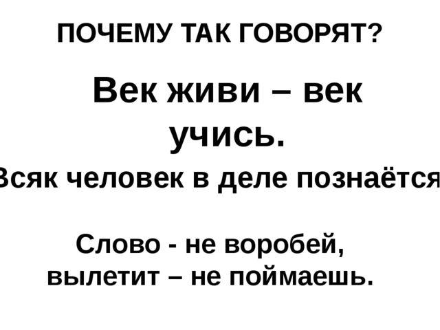 ПОЧЕМУ ТАК ГОВОРЯТ? Слово - не воробей, вылетит – не поймаешь. Век живи – век...