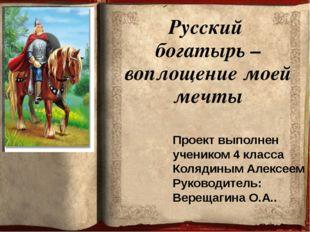 Русский богатырь –воплощение моей мечты Проект выполнен учеником 4 класса Кол