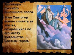 Богатырь русского былинного эпоса. Имя Святогор можно считать за эпитет, созд