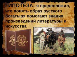 ГИПОТЕЗА: я предположил, что понять образ русского богатыря помогают знания п