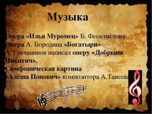 Музыка Опера «Илья Муромец» Б. Феоктистова Опера А. Бородина «Богатыри» А. Гр