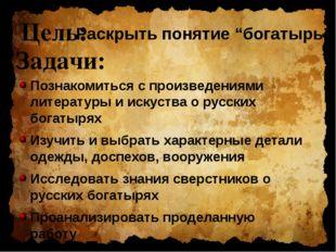 Цель: Познакомиться с произведениями литературы и искуства о русских богатыря