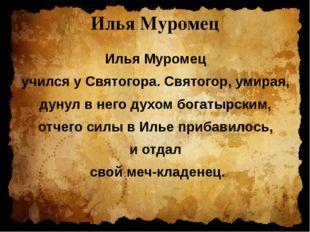 Илья Муромец Илья Муромец учился у Святогора. Святогор, умирая, дунул в него