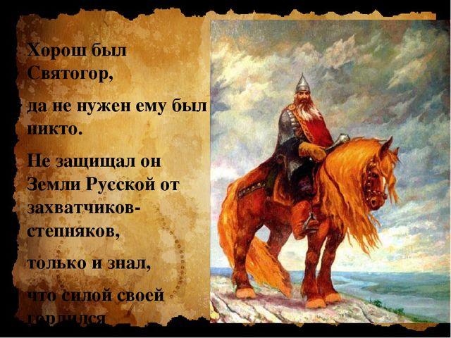 Хорош был Святогор, да не нужен ему был никто. Не защищал он Земли Русской о...