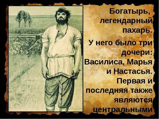 Богатырь, легендарный пахарь. У него было три дочери: Василиса, Марья и Наста...