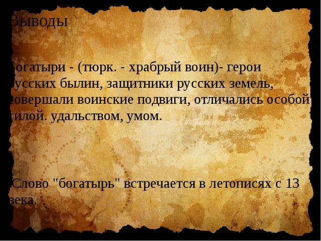 Выводы Богатыри - (тюрк. - храбрый воин)- герои русских былин, защитники русс...