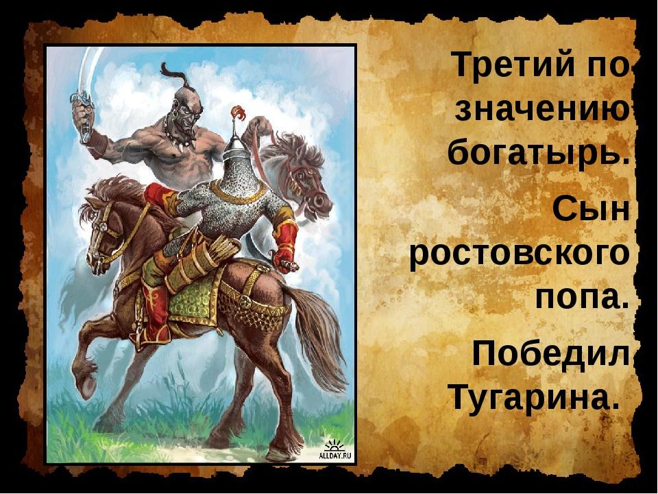 Третий по значению богатырь. Сын ростовского попа. Победил Тугарина.