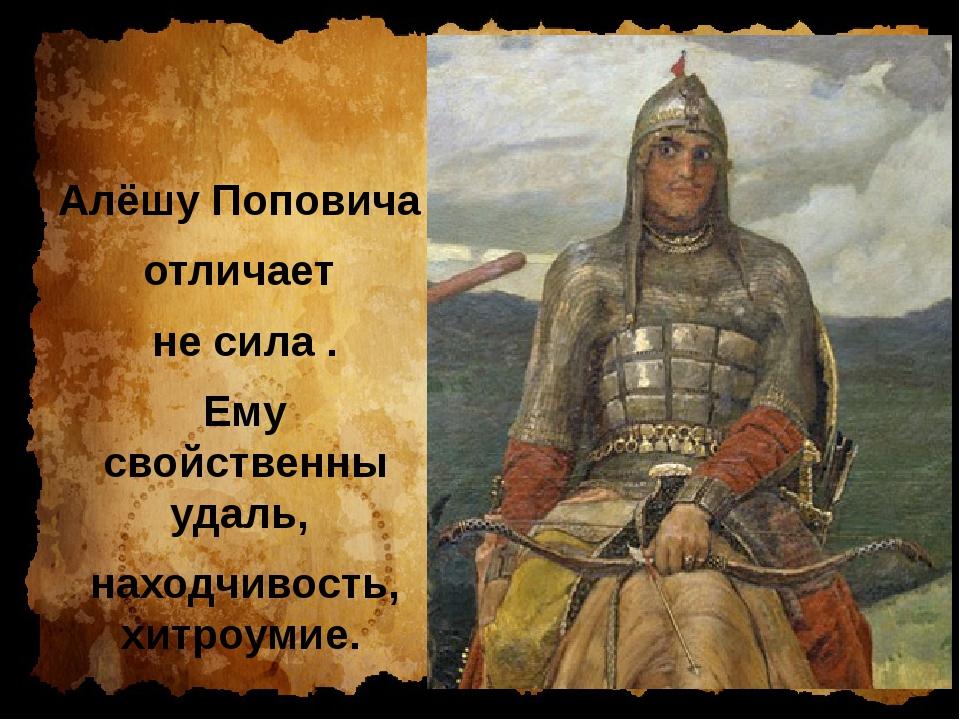 Алёшу Поповича отличает не сила . Ему свойственны удаль, находчивость, хитро...