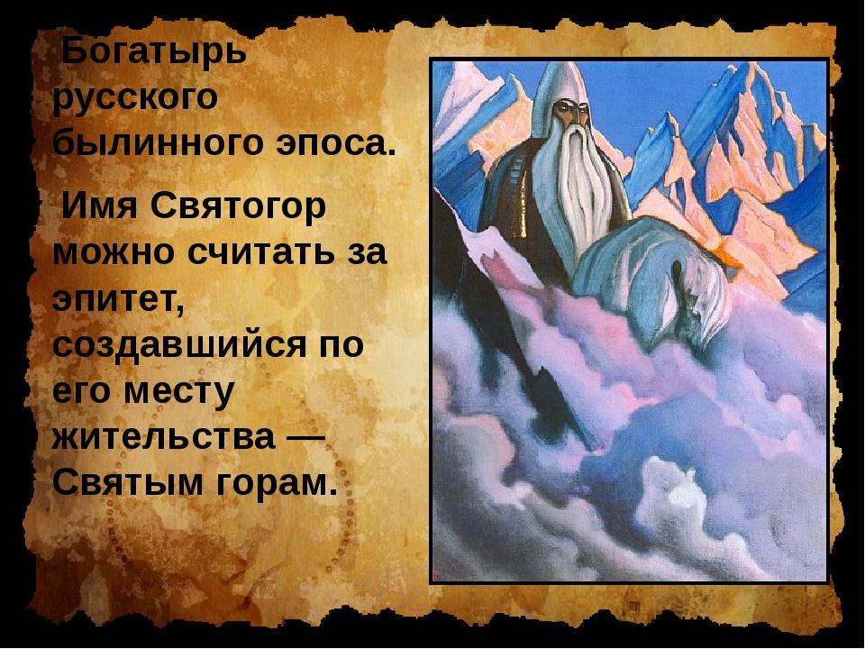 Богатырь русского былинного эпоса. Имя Святогор можно считать за эпитет, созд...